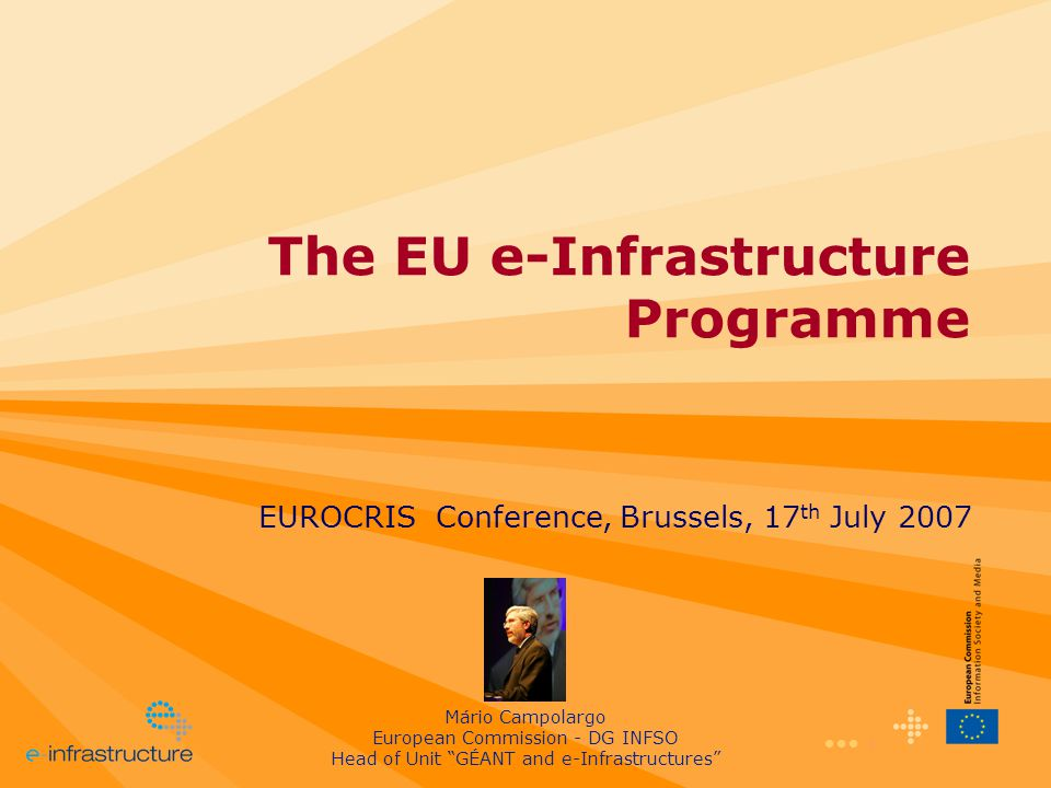 1 The EU e-Infrastructure Programme EUROCRIS Conference, Brussels, 17 th July 2007 Mário Campolargo European Commission - DG INFSO Head of Unit GÉANT and e-Infrastructures