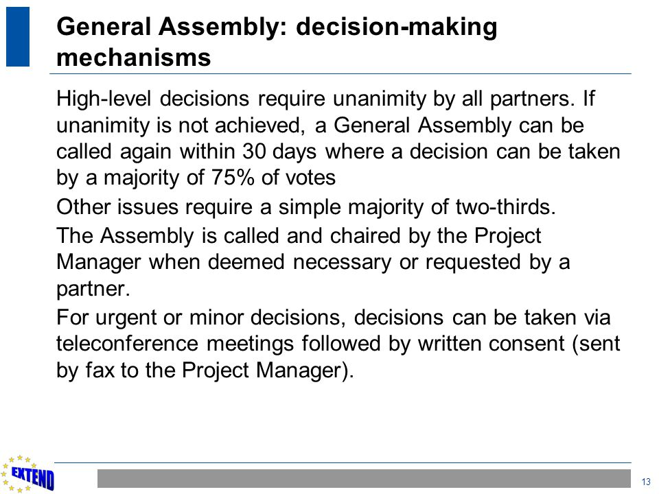13 General Assembly: decision-making mechanisms High-level decisions require unanimity by all partners. If unanimity is not achieved, a General Assemb