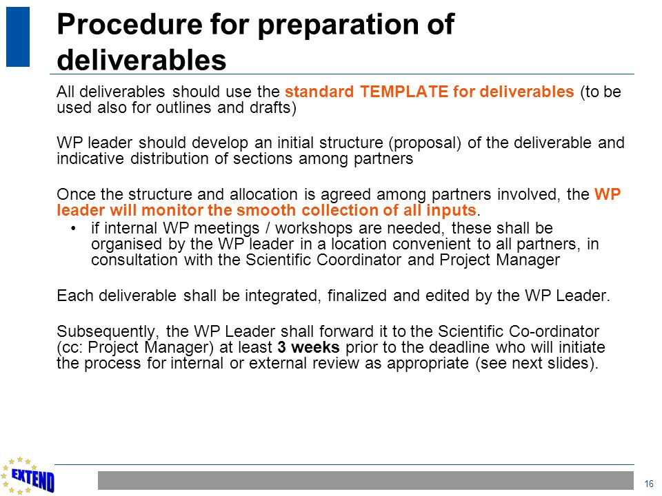 16 Procedure for preparation of deliverables All deliverables should use the standard TEMPLATE for deliverables (to be used also for outlines and draf