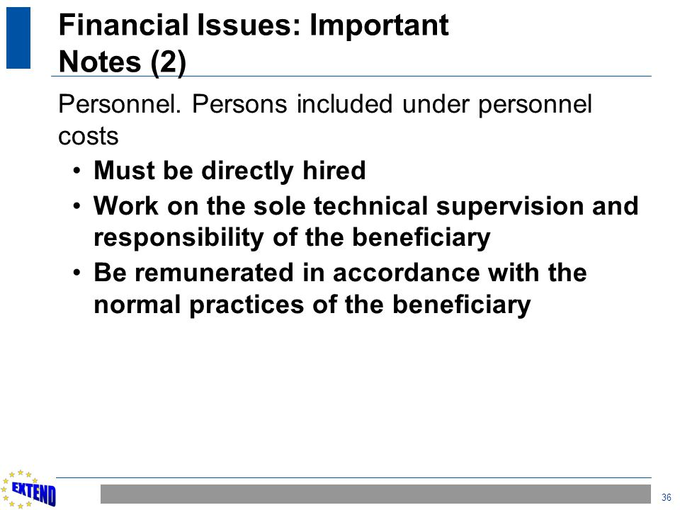 36 Financial Issues: Important Notes (2) Personnel. Persons included under personnel costs Must be directly hired Work on the sole technical supervisi