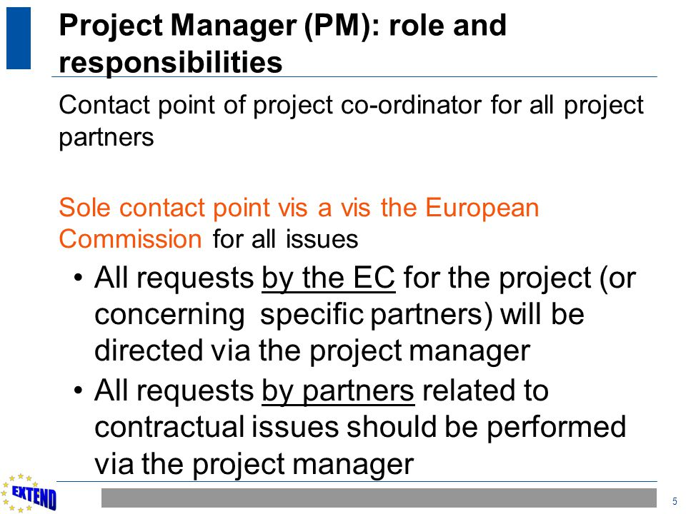 5 Project Manager (PM): role and responsibilities Contact point of project co-ordinator for all project partners Sole contact point vis a vis the Euro