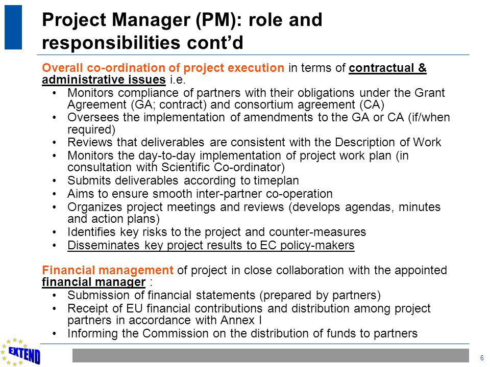 6 Project Manager (PM): role and responsibilities cont'd Overall co-ordination of project execution in terms of contractual & administrative issues i.