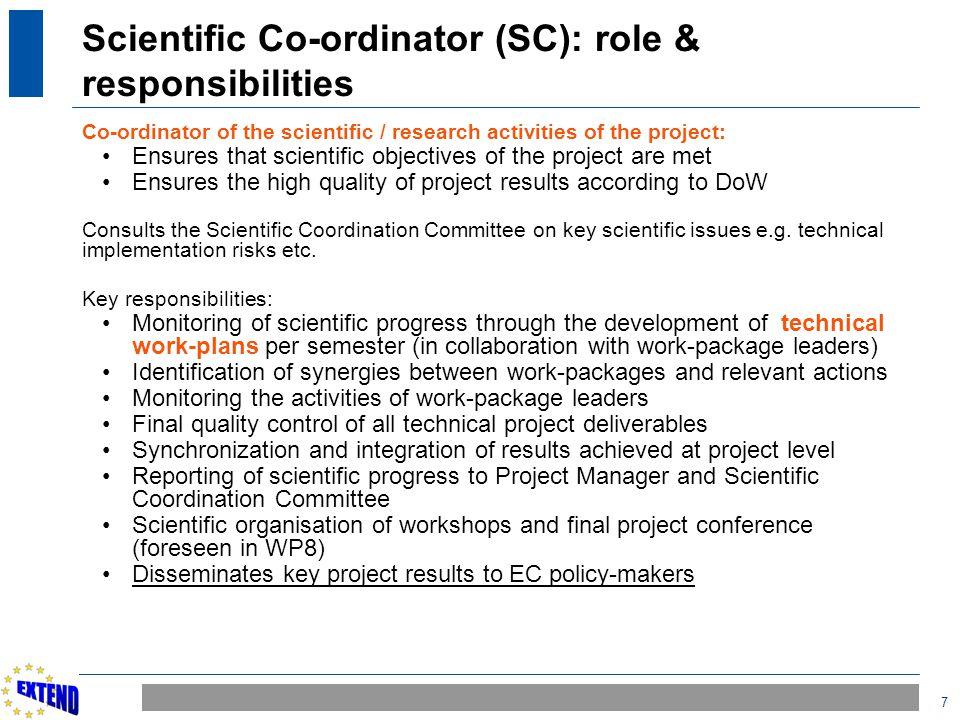 7 Scientific Co-ordinator (SC): role & responsibilities Co-ordinator of the scientific / research activities of the project: Ensures that scientific o
