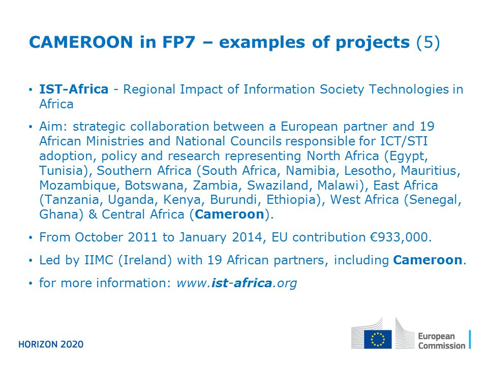 CAMEROON in FP7 – examples of projects (5) IST-Africa - Regional Impact of Information Society Technologies in Africa Aim: strategic collaboration bet