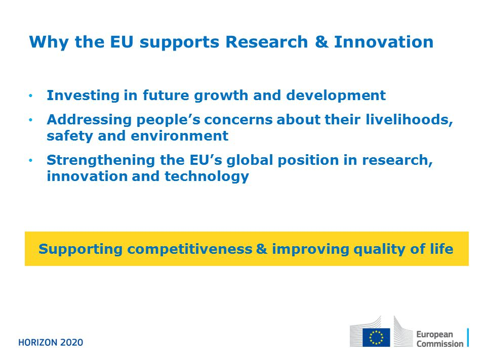 Why the EU supports Research & Innovation Investing in future growth and development Addressing people's concerns about their livelihoods, safety and