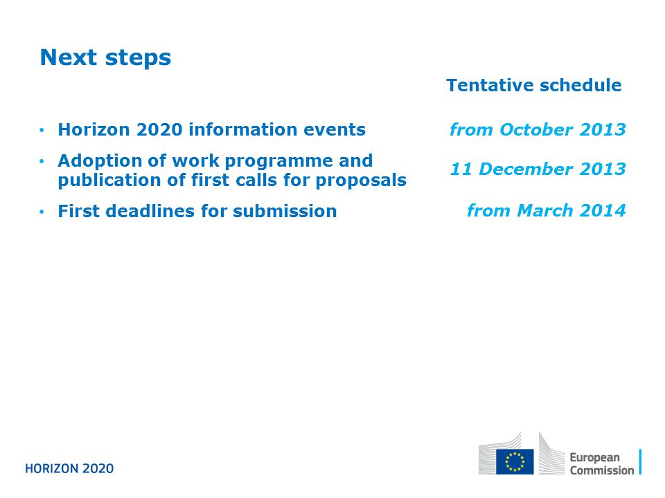 Next steps Tentative schedule Horizon 2020 information events Adoption of work programme and publication of first calls for proposals First deadlines