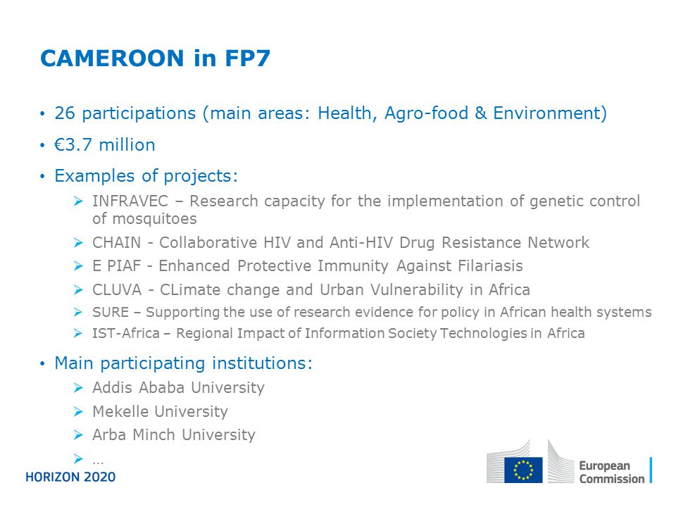 CAMEROON in FP7 26 participations (main areas: Health, Agro-food & Environment) €3.7 million Examples of projects:  INFRAVEC – Research capacity for