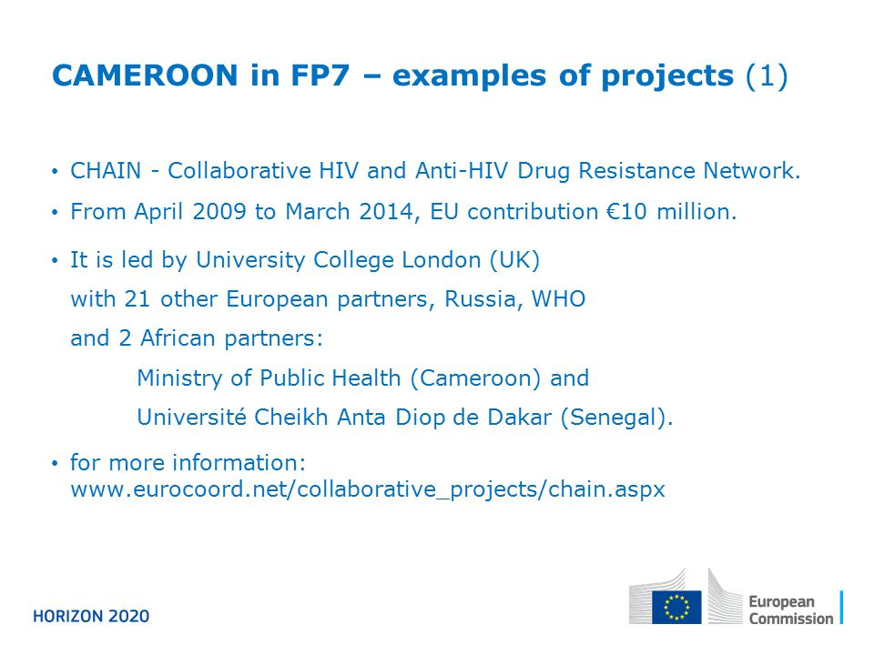 CAMEROON in FP7 – examples of projects (1) CHAIN - Collaborative HIV and Anti-HIV Drug Resistance Network. From April 2009 to March 2014, EU contribut