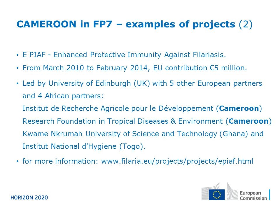CAMEROON in FP7 – examples of projects (2) E PIAF - Enhanced Protective Immunity Against Filariasis. From March 2010 to February 2014, EU contribution