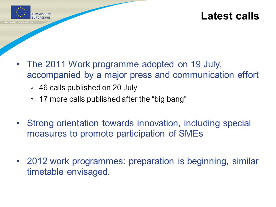 Latest calls ▪ The 2011 Work programme adopted on 19 July, accompanied by a major press and communication effort ▫ 46 calls published on 20 July ▫ 17 more calls published after the big bang ▪ Strong orientation towards innovation, including special measures to promote participation of SMEs ▪ 2012 work programmes: preparation is beginning, similar timetable envisaged.