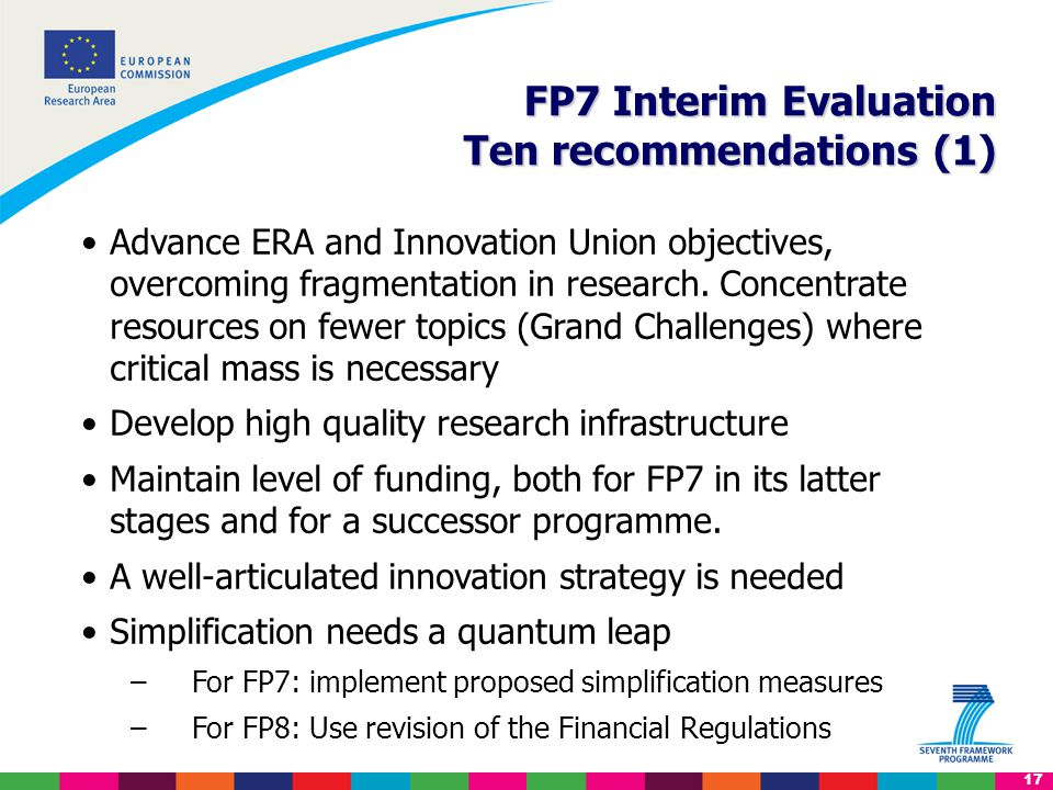 17 FP7 Interim Evaluation Ten recommendations (1) FP7 Interim Evaluation Ten recommendations (1) Advance ERA and Innovation Union objectives, overcoming fragmentation in research.