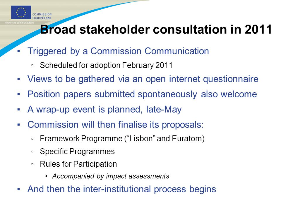 Broad stakeholder consultation in 2011 ▪ Triggered by a Commission Communication ▫ Scheduled for adoption February 2011 ▪ Views to be gathered via an open internet questionnaire ▪ Position papers submitted spontaneously also welcome ▪ A wrap-up event is planned, late-May ▪ Commission will then finalise its proposals: ▫ Framework Programme ( Lisbon and Euratom) ▫ Specific Programmes ▫ Rules for Participation Accompanied by impact assessments ▪ And then the inter-institutional process begins