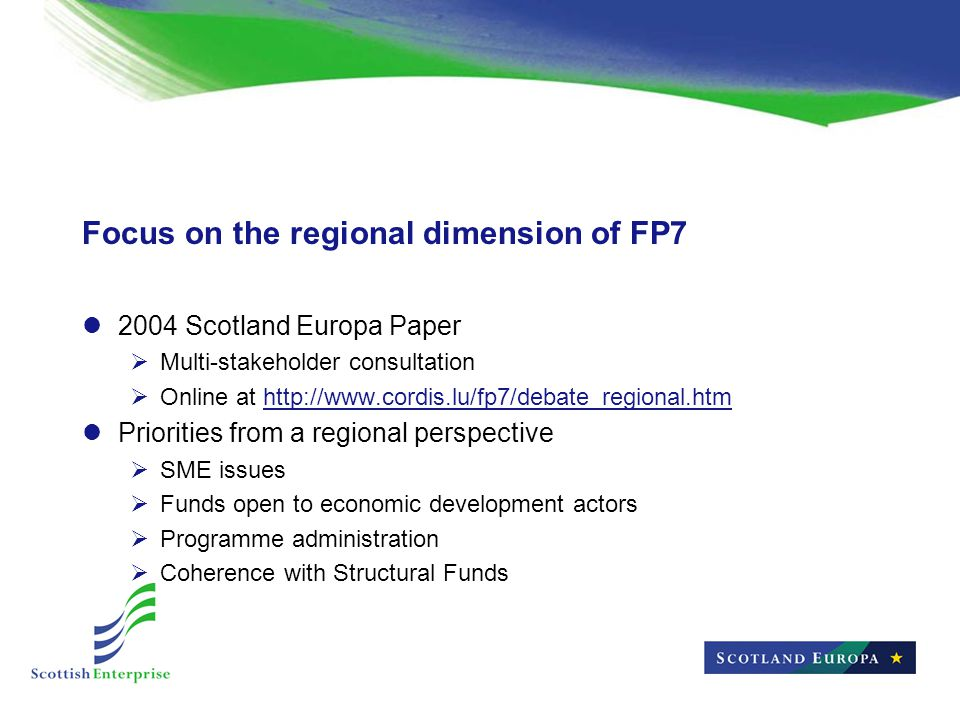 Focus on the regional dimension of FP7 2004 Scotland Europa Paper  Multi-stakeholder consultation  Online at http://www.cordis.lu/fp7/debate_regional.htmhttp://www.cordis.lu/fp7/debate_regional.htm Priorities from a regional perspective  SME issues  Funds open to economic development actors  Programme administration  Coherence with Structural Funds