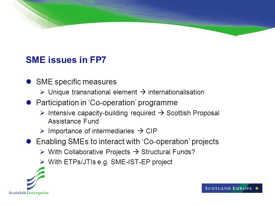 SME issues in FP7 SME specific measures  Unique transnational element  internationalisation Participation in 'Co-operation' programme  Intensive capacity-building required  Scottish Proposal Assistance Fund  Importance of intermediaries  CIP Enabling SMEs to interact with 'Co-operation' projects  With Collaborative Projects  Structural Funds.
