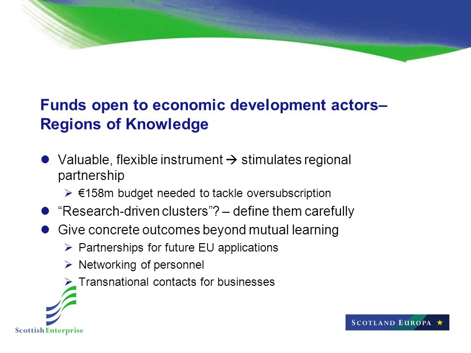 Funds open to economic development actors– Regions of Knowledge Valuable, flexible instrument  stimulates regional partnership  €158m budget needed to tackle oversubscription Research-driven clusters .