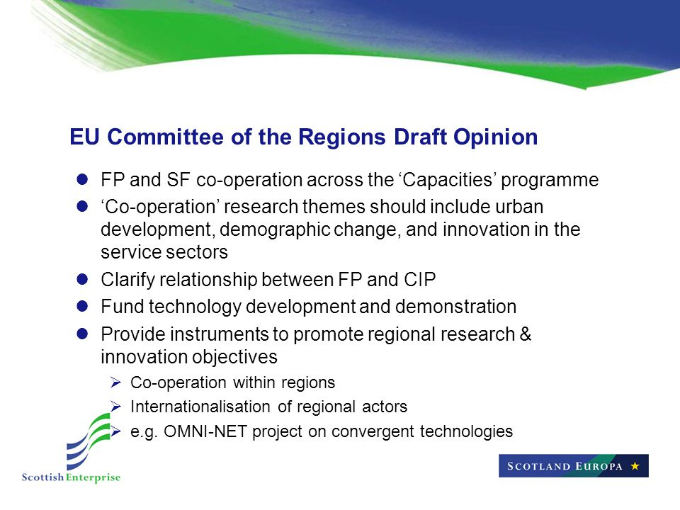 EU Committee of the Regions Draft Opinion FP and SF co-operation across the 'Capacities' programme 'Co-operation' research themes should include urban development, demographic change, and innovation in the service sectors Clarify relationship between FP and CIP Fund technology development and demonstration Provide instruments to promote regional research & innovation objectives  Co-operation within regions  Internationalisation of regional actors  e.g.