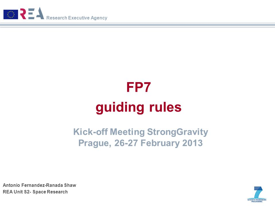 Research Executive Agency Antonio Fernandez-Ranada Shaw REA Unit S2- Space Research FP7 guiding rules Kick-off Meeting StrongGravity Prague, 26-27 Feb