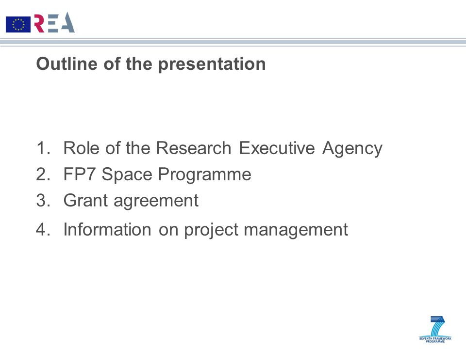 Outline of the presentation 1.Role of the Research Executive Agency 2.FP7 Space Programme 3.Grant agreement 4.Information on project management