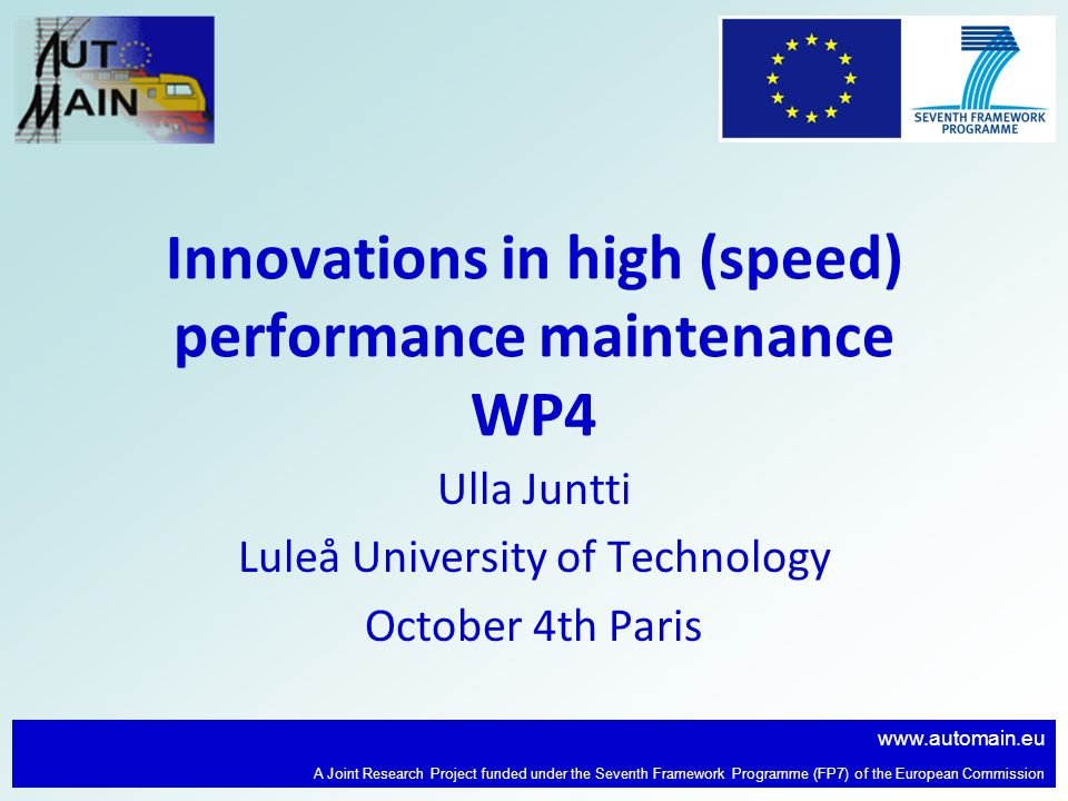 www.automain.eu A Joint Research Project funded under the Seventh Framework Programme (FP7) of the European Commission Innovations in high (speed) performance maintenance WP4 Ulla Juntti Luleå University of Technology October 4th Paris