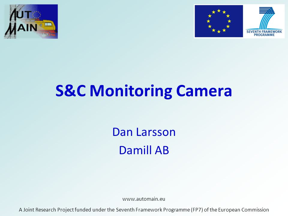 www.automain.eu A Joint Research Project funded under the Seventh Framework Programme (FP7) of the European Commission S&C Monitoring Camera Dan Larss