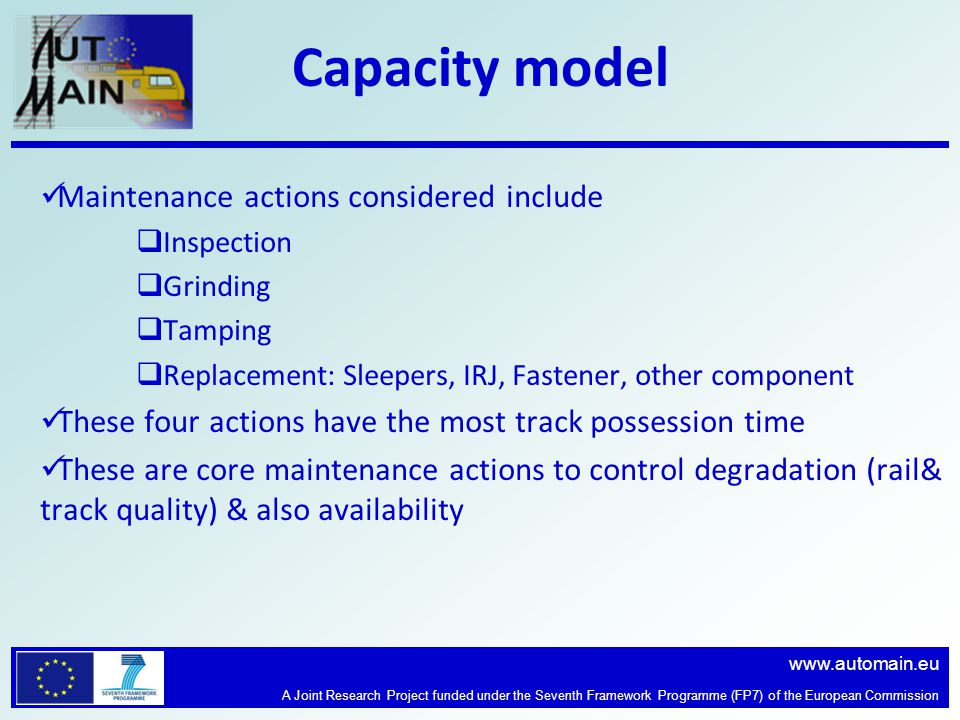 www.automain.eu A Joint Research Project funded under the Seventh Framework Programme (FP7) of the European Commission Capacity model Maintenance actions considered include  Inspection  Grinding  Tamping  Replacement: Sleepers, IRJ, Fastener, other component These four actions have the most track possession time These are core maintenance actions to control degradation (rail& track quality) & also availability