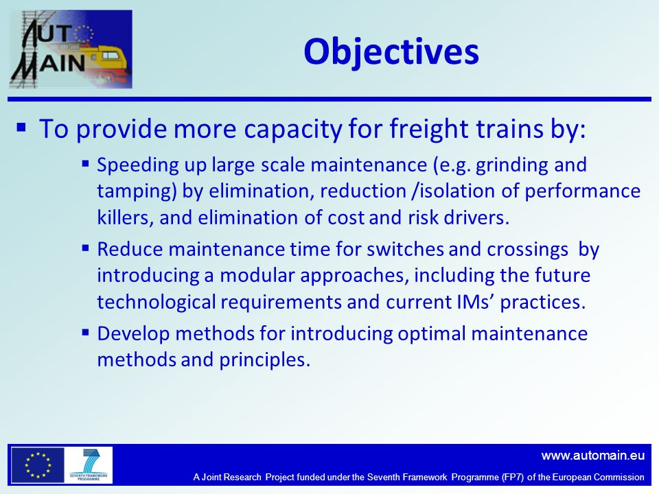 www.automain.eu A Joint Research Project funded under the Seventh Framework Programme (FP7) of the European Commission Objectives  To provide more capacity for freight trains by:  Speeding up large scale maintenance (e.g.