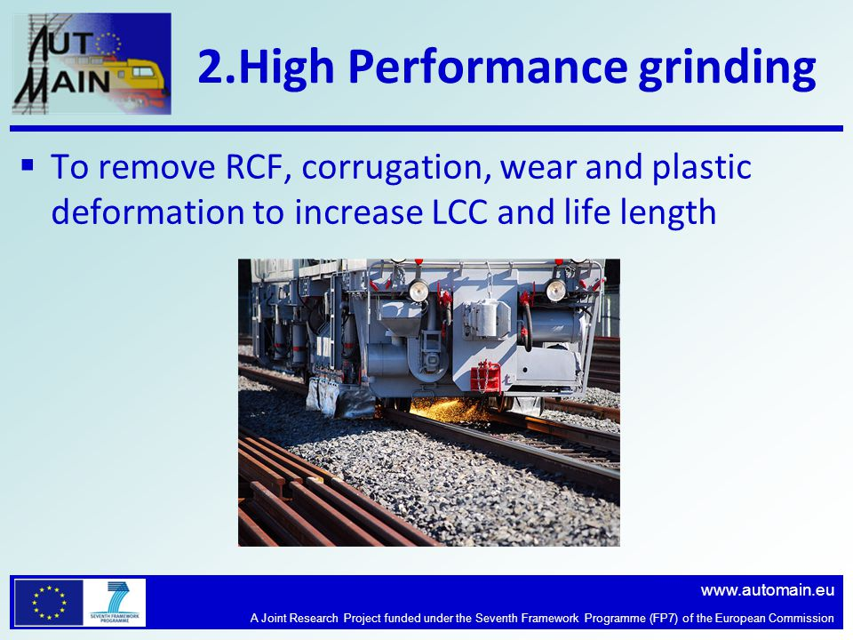 www.automain.eu A Joint Research Project funded under the Seventh Framework Programme (FP7) of the European Commission 2.High Performance grinding  To remove RCF, corrugation, wear and plastic deformation to increase LCC and life length