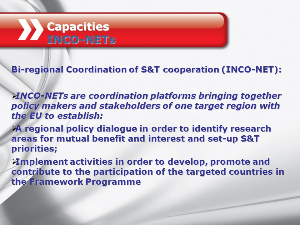 Bi-regional Coordination of S&T cooperation (INCO-NET):  INCO-NETs are coordination platforms bringing together policy makers and stakeholders of one target region with the EU to establish:  A regional policy dialogue in order to identify research areas for mutual benefit and interest and set-up S&T priorities;  Implement activities in order to develop, promote and contribute to the participation of the targeted countries in the Framework Programme Capacities INCO-NETs