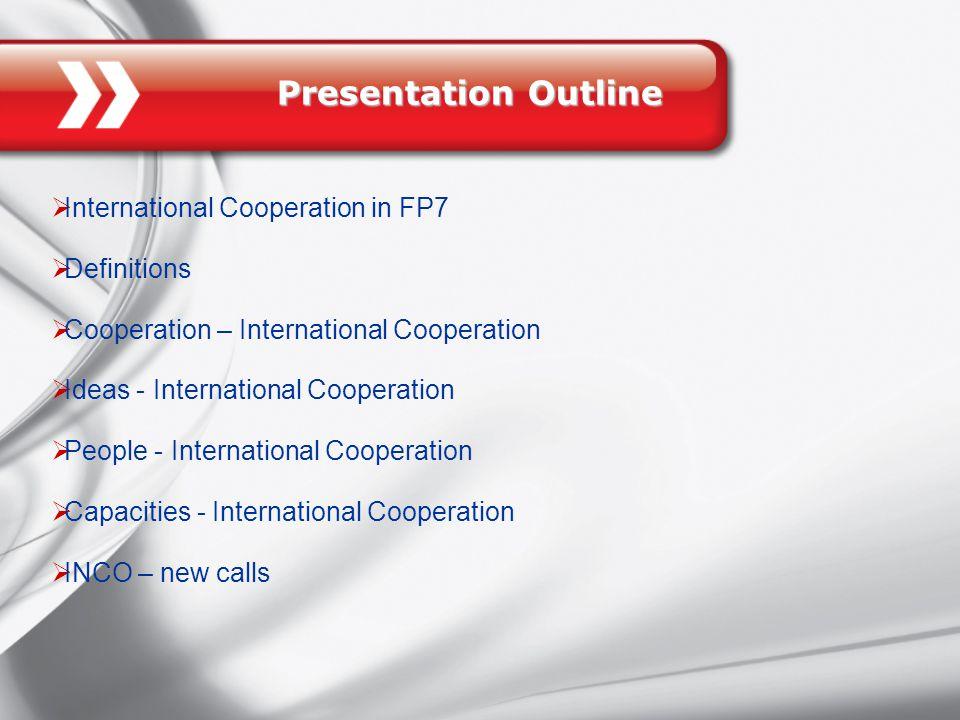 Presentation Outline  International Cooperation in FP7  Definitions  Cooperation – International Cooperation  Ideas - International Cooperation  People - International Cooperation  Capacities - International Cooperation  INCO – new calls