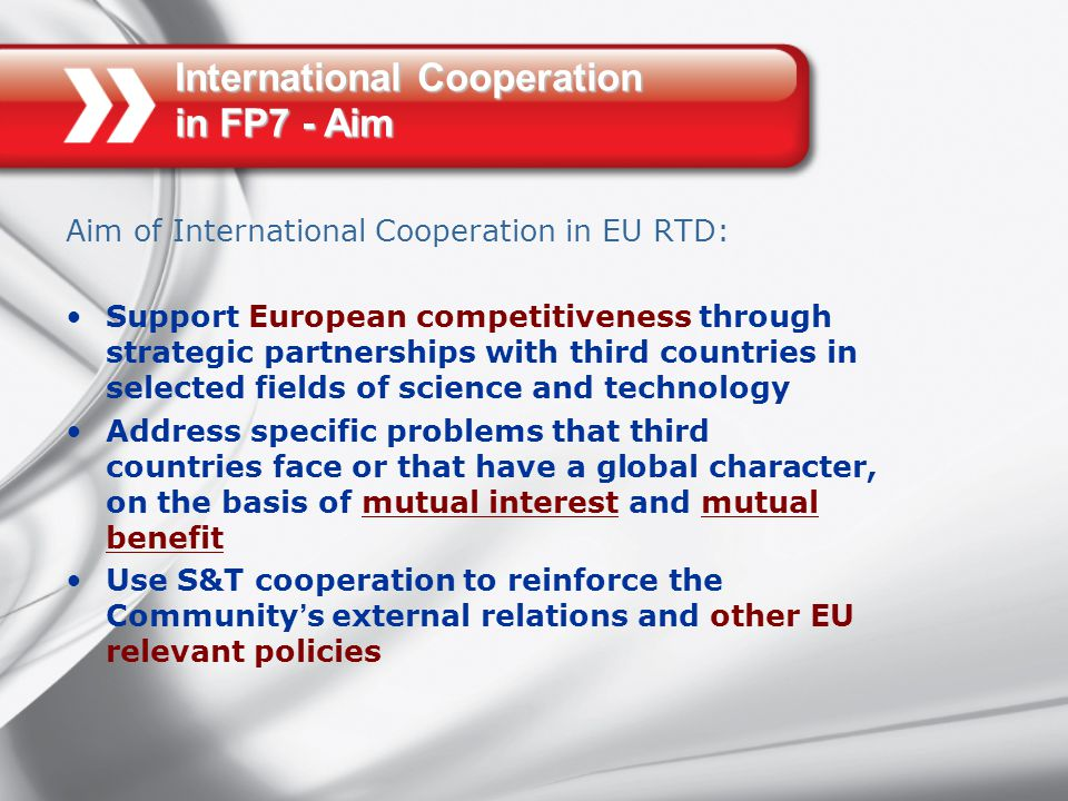 International Cooperation in FP7 - Aim Aim of International Cooperation in EU RTD: Support European competitiveness through strategic partnerships with third countries in selected fields of science and technology Address specific problems that third countries face or that have a global character, on the basis of mutual interest and mutual benefit Use S&T cooperation to reinforce the Community ' s external relations and other EU relevant policies