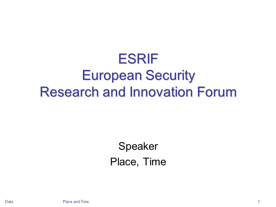 DatePlace and Time1 ESRIF European Security Research and Innovation Forum Speaker Place, Time