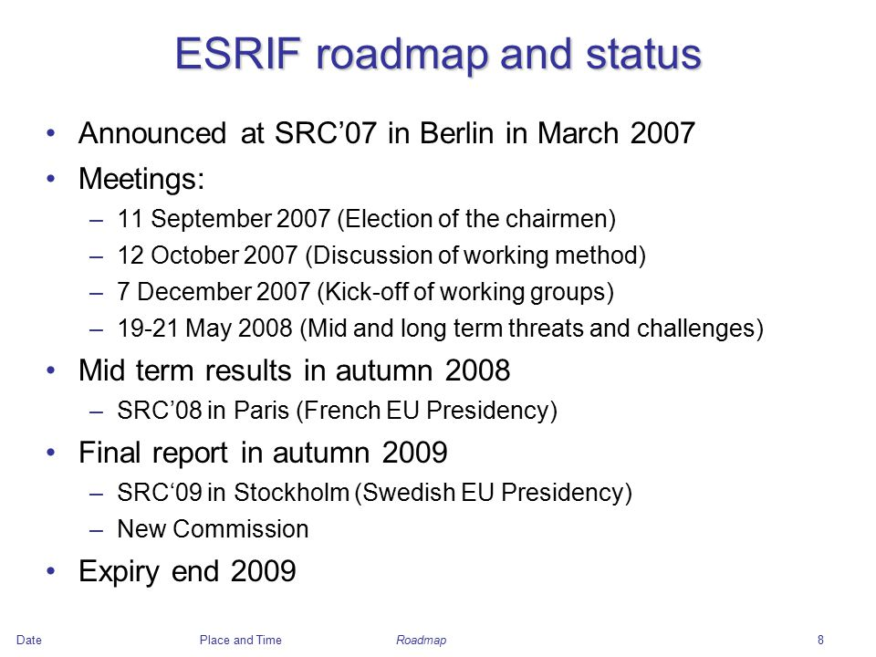 DatePlace and Time8 ESRIF roadmap and status Announced at SRC'07 in Berlin in March 2007 Meetings: –11 September 2007 (Election of the chairmen) –12 October 2007 (Discussion of working method) –7 December 2007 (Kick-off of working groups) –19-21 May 2008 (Mid and long term threats and challenges) Mid term results in autumn 2008 –SRC'08 in Paris (French EU Presidency) Final report in autumn 2009 –SRC'09 in Stockholm (Swedish EU Presidency) –New Commission Expiry end 2009 Roadmap