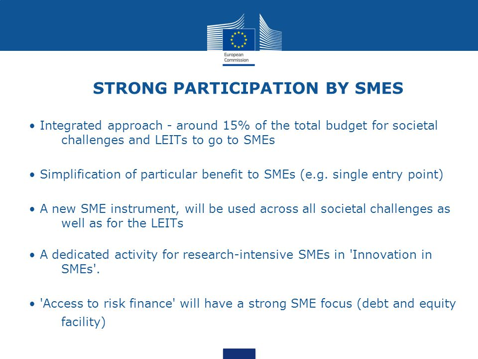 STRONG PARTICIPATION BY SMES Integrated approach - around 15% of the total budget for societal challenges and LEITs to go to SMEs Simplification of pa