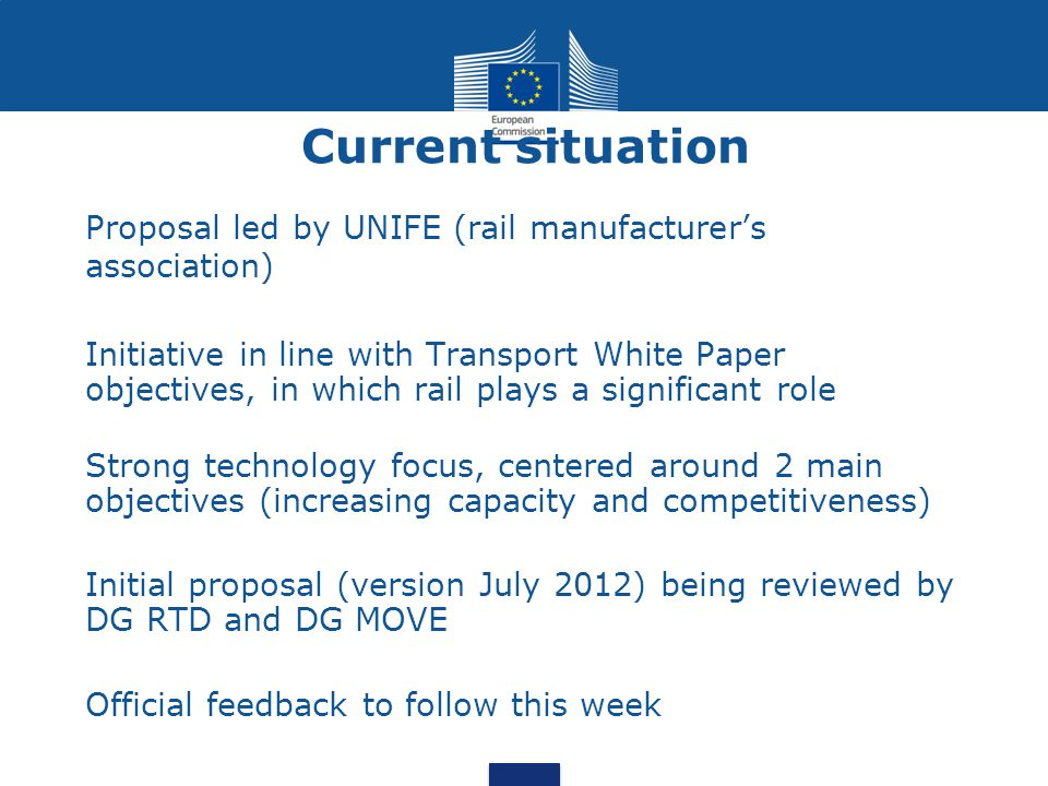 Current situation Proposal led by UNIFE (rail manufacturer's association) Initiative in line with Transport White Paper objectives, in which rail play