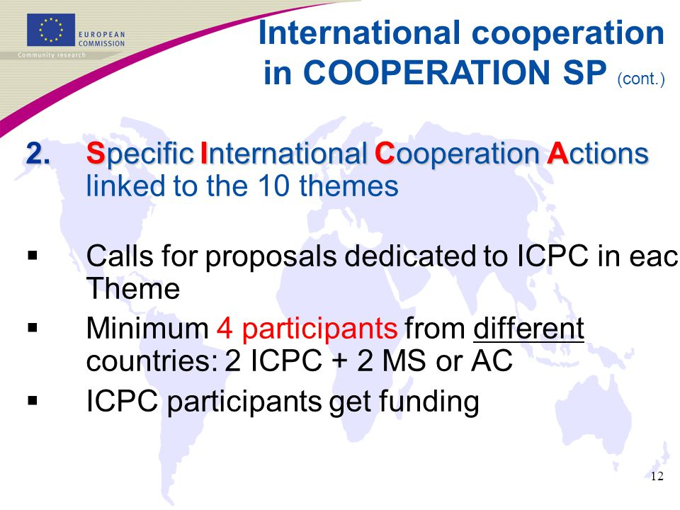 12 2.Specific International Cooperation Actions 2.Specific International Cooperation Actions linked to the 10 themes  Calls for proposals dedicated to ICPC in each Theme  Minimum 4 participants from different countries: 2 ICPC + 2 MS or AC  ICPC participants get funding International cooperation in COOPERATION SP (cont.)