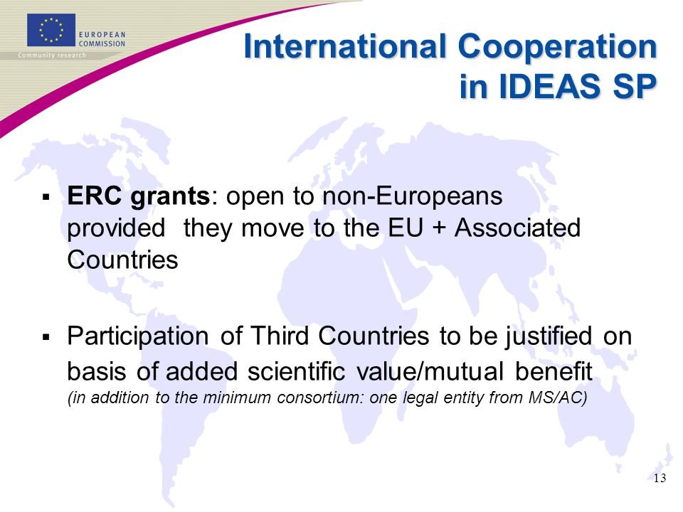 13 International Cooperation in IDEAS SP  ERC grants: open to non-Europeans provided they move to the EU + Associated Countries  Participation of Th