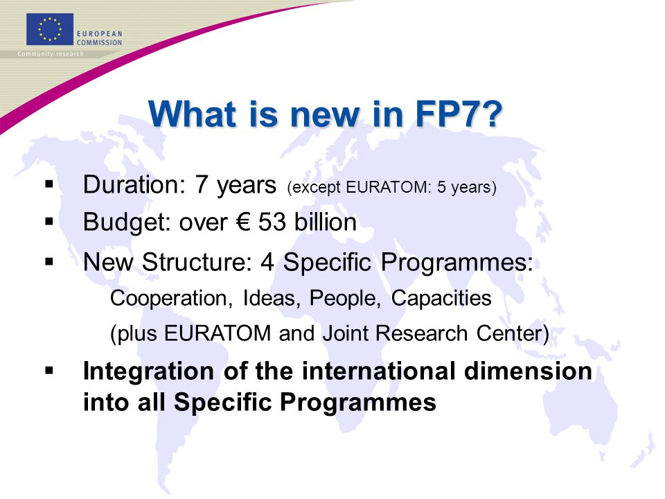 What is new in FP7?   Duration: 7 years (except EURATOM: 5 years)   Budget: over € 53 billion   New Structure: 4 Specific Programmes: Cooperatio