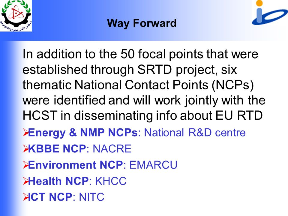 Way Forward In addition to the 50 focal points that were established through SRTD project, six thematic National Contact Points (NCPs) were identified and will work jointly with the HCST in disseminating info about EU RTD  Energy & NMP NCPs: National R&D centre  KBBE NCP: NACRE  Environment NCP: EMARCU  Health NCP: KHCC  ICT NCP: NITC