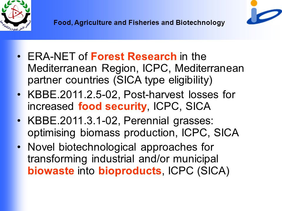 Food, Agriculture and Fisheries and Biotechnology ERA-NET of Forest Research in the Mediterranean Region, ICPC, Mediterranean partner countries (SICA type eligibility) KBBE.2011.2.5-02, Post-harvest losses for increased food security, ICPC, SICA KBBE.2011.3.1-02, Perennial grasses: optimising biomass production, ICPC, SICA Novel biotechnological approaches for transforming industrial and/or municipal biowaste into bioproducts, ICPC (SICA)