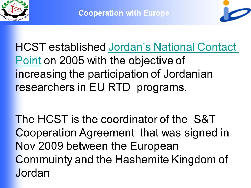 Cooperation with Europe HCST established Jordan's National Contact Point on 2005 with the objective of increasing the participation of Jordanian researchers in EU RTD programs.Jordan's National Contact Point The HCST is the coordinator of the S&T Cooperation Agreement that was signed in Nov 2009 between the European Commuinty and the Hashemite Kingdom of Jordan