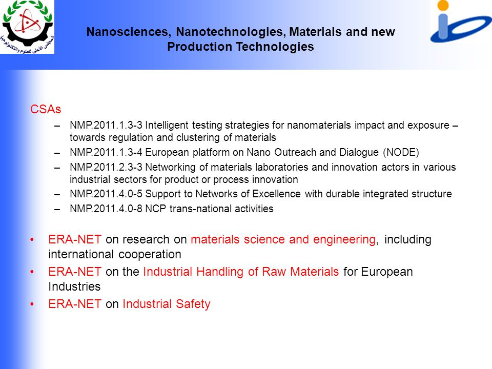 Nanosciences, Nanotechnologies, Materials and new Production Technologies CSAs –NMP.2011.1.3-3 Intelligent testing strategies for nanomaterials impact and exposure – towards regulation and clustering of materials –NMP.2011.1.3-4 European platform on Nano Outreach and Dialogue (NODE) –NMP.2011.2.3-3 Networking of materials laboratories and innovation actors in various industrial sectors for product or process innovation –NMP.2011.4.0-5 Support to Networks of Excellence with durable integrated structure –NMP.2011.4.0-8 NCP trans-national activities ERA-NET on research on materials science and engineering, including international cooperation ERA-NET on the Industrial Handling of Raw Materials for European Industries ERA-NET on Industrial Safety