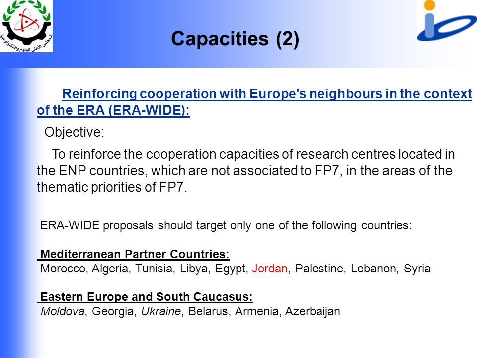 Capacities (2) Reinforcing cooperation with Europe s neighbours in the context of the ERA (ERA-WIDE): Objective: To reinforce the cooperation capacities of research centres located in the ENP countries, which are not associated to FP7, in the areas of the thematic priorities of FP7.