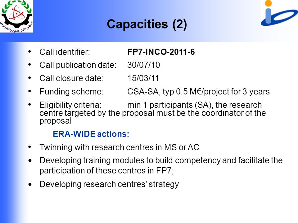 Capacities (2) Call identifier: FP7-INCO-2011-6 Call publication date: 30/07/10 Call closure date: 15/03/11 Funding scheme: CSA-SA, typ 0.5 M€/project for 3 years Eligibility criteria: min 1 participants (SA), the research centre targeted by the proposal must be the coordinator of the proposal ERA-WIDE actions: Twinning with research centres in MS or AC Developing training modules to build competency and facilitate the participation of these centres in FP7; Developing research centres' strategy