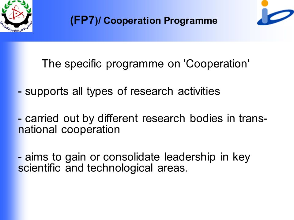 (FP7 )/ Cooperation Programme The specific programme on Cooperation - supports all types of research activities - carried out by different research bodies in trans- national cooperation - aims to gain or consolidate leadership in key scientific and technological areas.