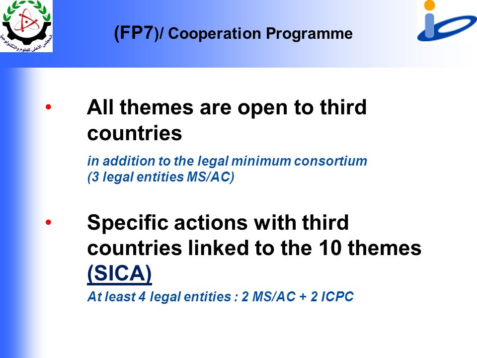 (FP7 )/ Cooperation Programme All themes are open to third countries in addition to the legal minimum consortium (3 legal entities MS/AC) Specific actions with third countries linked to the 10 themes (SICA) At least 4 legal entities : 2 MS/AC + 2 ICPC