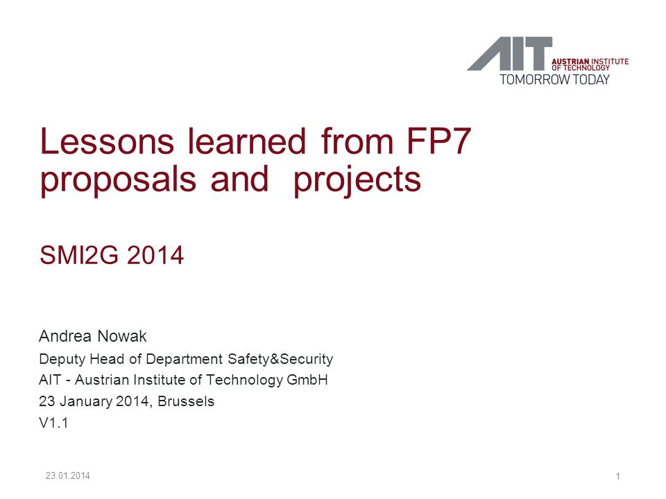 Lessons learned from FP7 proposals and projects SMI2G 2014 Andrea Nowak Deputy Head of Department Safety&Security AIT - Austrian Institute of Technology GmbH 23 January 2014, Brussels V1.1 1 23.01.2014