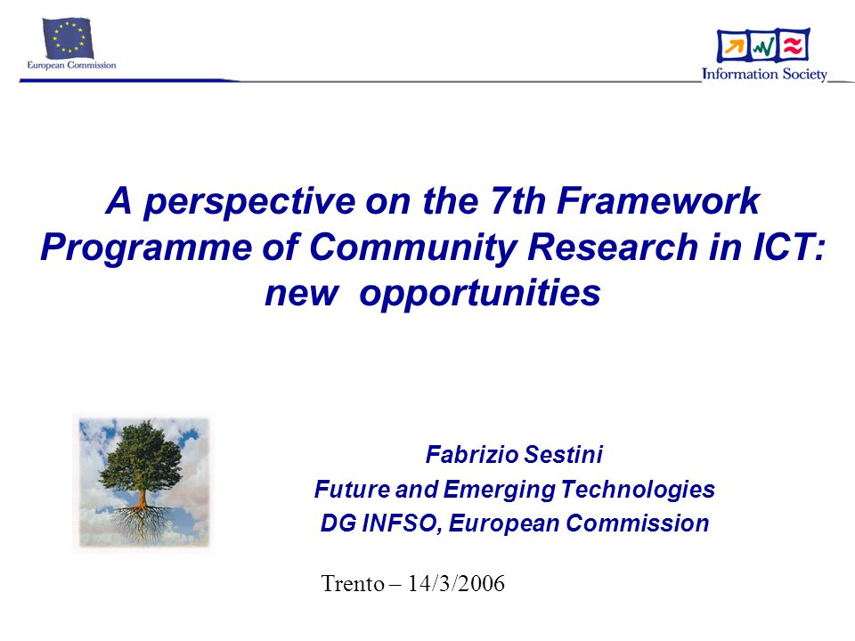 A perspective on the 7th Framework Programme of Community Research in ICT: new opportunities Fabrizio Sestini Future and Emerging Technologies DG INFSO, European Commission Trento – 14/3/2006