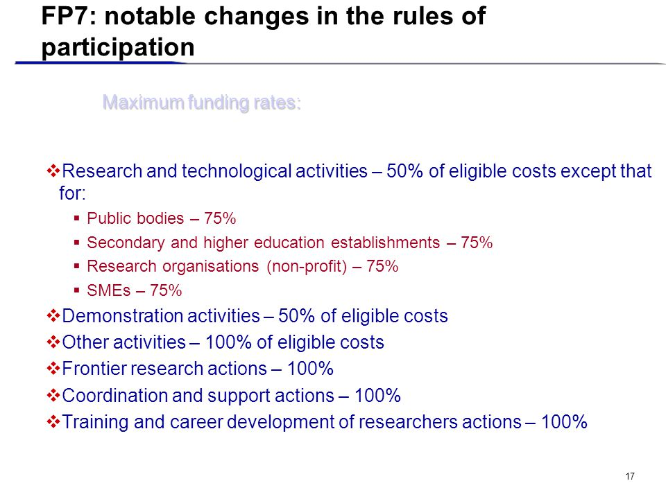 17 FP7: notable changes in the rules of participation  Research and technological activities – 50% of eligible costs except that for:  Public bodies – 75%  Secondary and higher education establishments – 75%  Research organisations (non-profit) – 75%  SMEs – 75%  Demonstration activities – 50% of eligible costs  Other activities – 100% of eligible costs  Frontier research actions – 100%  Coordination and support actions – 100%  Training and career development of researchers actions – 100% Maximum funding rates: