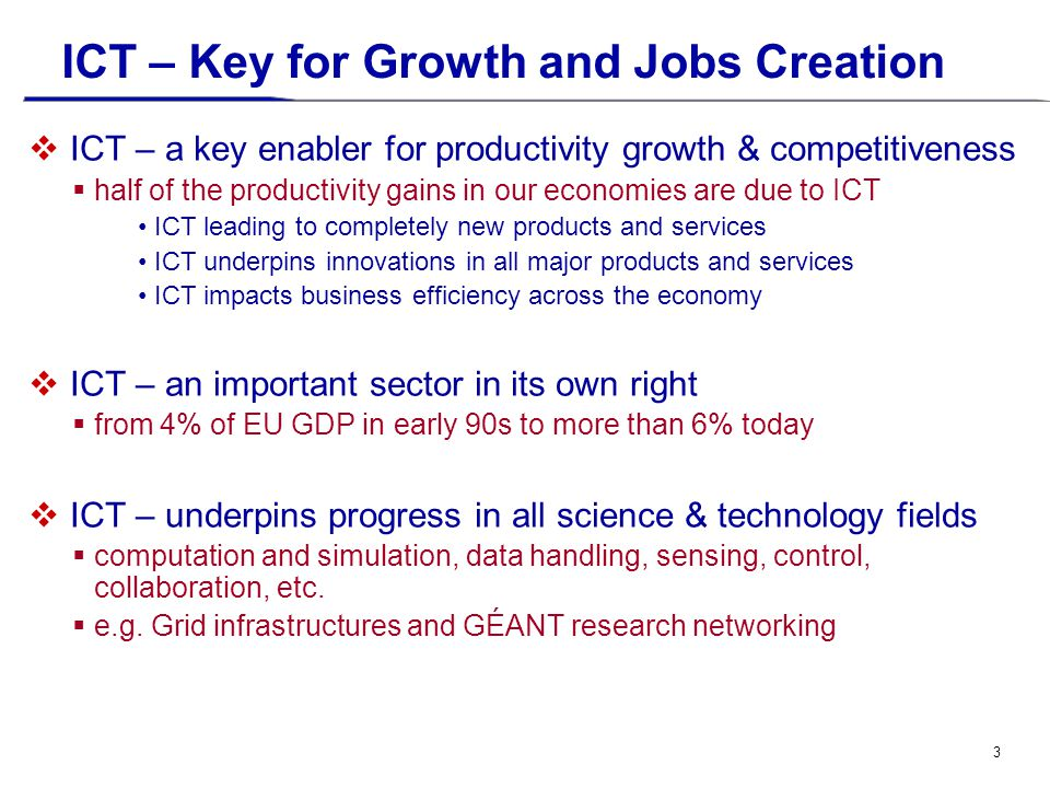 3 ICT – Key for Growth and Jobs Creation  ICT – a key enabler for productivity growth & competitiveness  half of the productivity gains in our economies are due to ICT ICT leading to completely new products and services ICT underpins innovations in all major products and services ICT impacts business efficiency across the economy  ICT – an important sector in its own right  from 4% of EU GDP in early 90s to more than 6% today  ICT – underpins progress in all science & technology fields  computation and simulation, data handling, sensing, control, collaboration, etc.