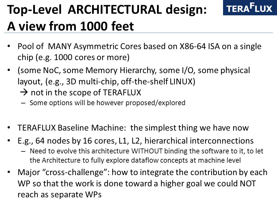 TERAFLUX key results we are aiming at & long term impact Coarse grain dataflow model (or fine grain multithreaded model) – fine grain transactional isolation – scalable to many cores and distributed memory – with built-in application-unaware resilience – with novel hardware support structures as needed A solid and open evaluation platform based on an x86 simulator based on COTSon by TERAFLUX Partner HPLabs ( http://cotson.sourceforge.net/ )http://cotson.sourceforge.net/ – enables leveraging the large software body out there (OS, middleware, libraries, applications) We are available for cooperation on COTSon also with other EU projects (especially TERACOMP projects) RESEARCH PAPERS: http://teraflux.eu/Publicationshttp://teraflux.eu/Publications TERADEVICE SIMULATOR: http://cotson.sourceforge.nethttp://cotson.sourceforge.net